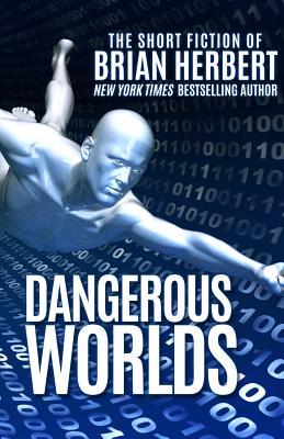 Dangerous Worlds: The Short Stories of Brian Herbert by Brian Herbert