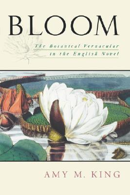 Bloom: The Botanical Vernacular in the English Novel by Amy M. King