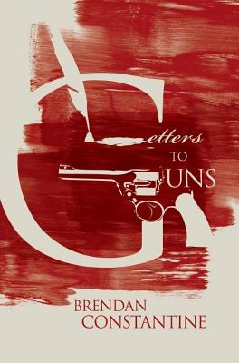 Letters to Guns by Brendan Constantine