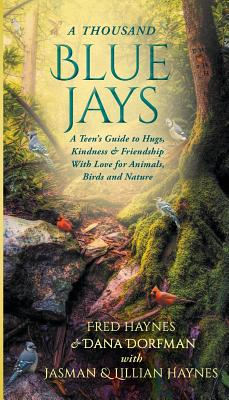 A Thousand Blue Jays: A Teen's Guide to Hugs, Kindness & Friendship with Love for Animals, Birds and Nature by Fred Haynes