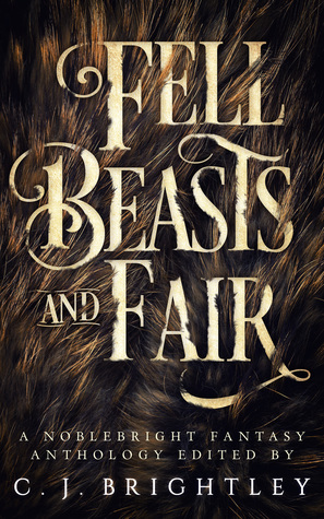 Fell Beasts and Fair by M.C. Dwyer, Terri Bruce, Aimee Ogden, Anthony Eichenlaub, Rollin Jewett, W.R. Gingell, Tom Jolly, Tom Howard, C.J. Brightley, Troy Tang, Samuel Marzioli, Leslie J. Anderson, Charles D. Shell, Lora Gray, Darrell J. Pursiful, Anthony W. Eichenlaub, Amanda Nargi, Chloe Garner, Francesca Forrest, Beth Powers, Robert McCowen, Aaron DaMommio, Alena Sullivan, Kelly A. Harmon, April Steenburgh, C.A. Barrett