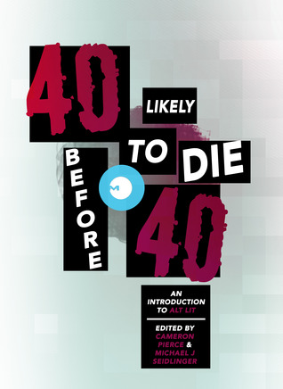 40 Likely to Die Before 40: An Introduction to Alt Lit by Cameron Pierce, Michael J. Seidlinger