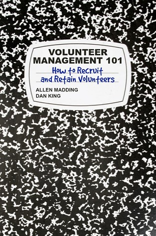 Volunteer Management 101: How to Recruit and Retain Volunteers by Dan King, Allen Madding