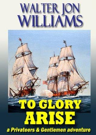 To Glory Arise by Jon Williams, Walter Jon Williams