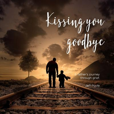 Kissing You Goodbye: A Father's Journey Through Grief by Jeff Poole