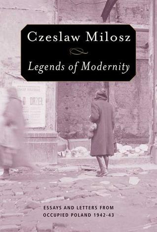 Legends of Modernity: Essays and Letters from Occupied Poland, 1942-1943 by Czesław Miłosz