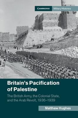 Britain's Pacification of Palestine: The British Army, the Colonial State, and the Arab Revolt, 1936-1939 by Matthew Hughes