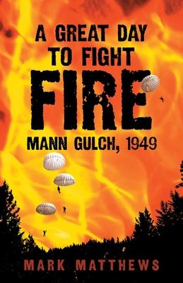 A Great Day to Fight Fire: Mann Gulch, 1949 by Mark Matthews