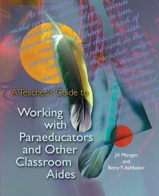 A Teacher's Guide to Working with Paraeducators and Other Classroom Aides by Betty Y. Ashbaker, Jill Morgan