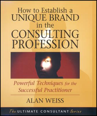 How to Establish a Unique Brand in the Consulting Profession: Powerful Techniques for the Successful Practitioner by Alan Weiss