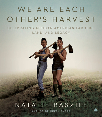 We Are Each Other's Harvest: Celebrating African American Farmers, Land, and Legacy by Natalie Baszile