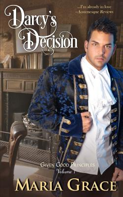 Darcy's Decision: Given Good Principles Volume 1 by Maria Grace