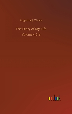 The Story of My Life: Volume 4, 5, 6 by Augustus J. C. Hare