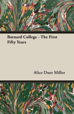 Barnard College - The First Fifty Years by Alice Duer Miller