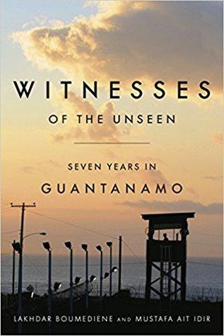 Witnesses of the Unseen: Seven Years in Guantanamo by Daniel Norland, Lakhdar Boumediene, Kathleen List, Jeffrey Rose, Mustafa Ait Idir