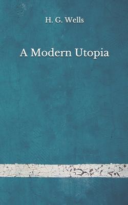 A Modern Utopia: (Aberdeen Classics Collection) by H. G. Wells