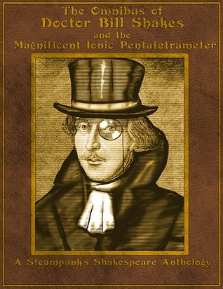 The Omnibus of Doctor Bill Shakes and the Magnificent Ionic Pentatetrameter: A Steampunk's Shakespeare Anthology by Frances Hern, R.J. Booth, J.H. Ashbee, Olivia Waite, Mike Perschon, Claudia Alexander, Jaymee Goh, Larry Kay, Alia Gee, Tim Kane, Tucker Cummings, Jennifer Castello, Bret Jones, Scott Farrell, Matthew Delman, Kelly Ramsdell Fineman, Rebecca Fraimow, Jess Hyslop