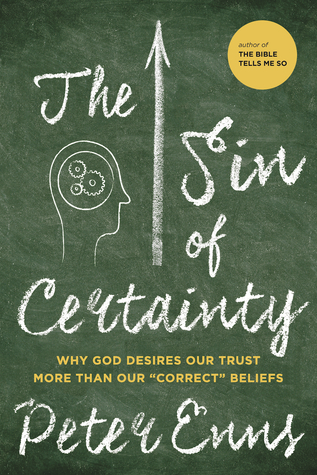 The Sin of Certainty: Why God Desires Our Trust More Than Our Correct Beliefs by Peter Enns