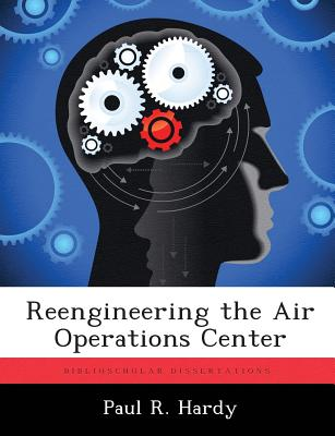 Reengineering the Air Operations Center by Paul R. Hardy