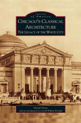 Chicago's Classical Architecture: The Legacy of the White City by David Stone