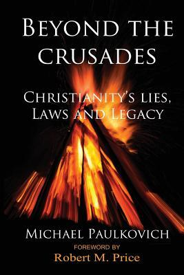 Beyond the Crusades: Christianity's Lies, Laws and Legacy by Michael Paulkovich, Robert M. Price