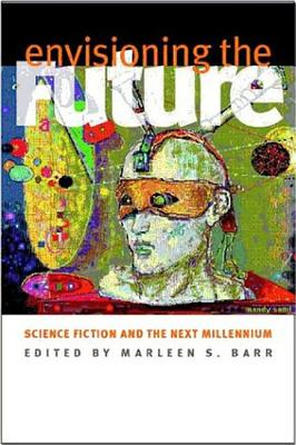Envisioning the Future: Science Fiction and the Next Millennium by Marleen S. Barr
