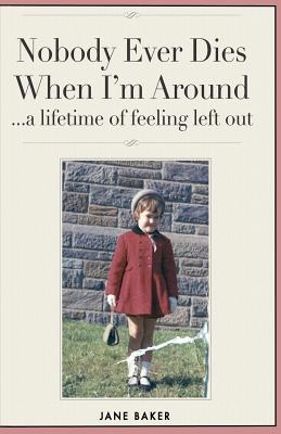 Nobody Ever Dies When I'm Around: a lifetime of feeling left out by Jane Baker