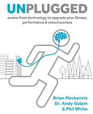 Unplugged: Evolve from Technology to Upgrade Your Fitness, Performance,Consciousness by Brian Mackenzie, Andy Galpin, Phil White