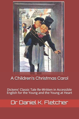 A Children's Christmas Carol: Dickens' Classic tale Re-Written in Accessible English for the Young and the Young at Heart by Daniel K. Fletcher, Charles Dickens