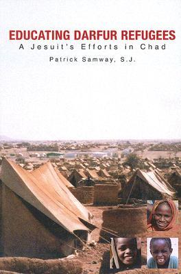 Educating Darfur Refugees: A Jesuit's Efforts in Chad by Patrick Samway