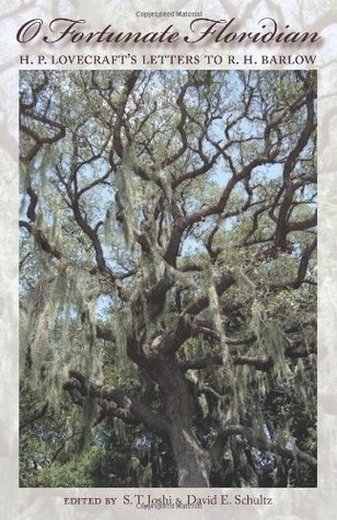 O Fortunate Floridian: H.P. Lovecraft's Letters to R.H. Barlow by David E. Schultz, Robert H. Barlow, S.T. Joshi, H.P. Lovecraft