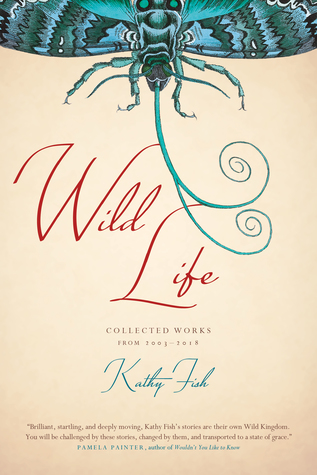 Wild Life: Collected Works from 2003-2018 by Kathy Fish