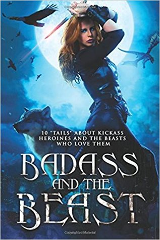 Badass and the Beast: 10 Tails of Kickass Heroines and the Beasts Who Love Them by Kathrine Pendleton, Monica La Porta, Kory M. Shrum, Selene Morningstar, Shelly M. Burrows, Angela Roquet, Jason T. Graves, Mikel Andrews, Jasie Gale, Liz Schulte