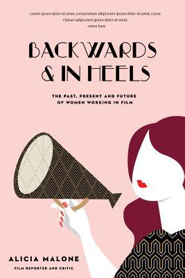 Backwards and in Heels: The Past, Present and Future of Women Working in Film by Alicia Malone