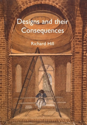 Designs and Their Consequences: Architecture and Aesthetics by Richard Hill