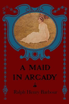 A Maid in Arcady: Illustrated by Ralph Henry Barbour
