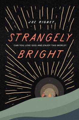 Strangely Bright: Can You Love God and Enjoy This World? by Joe Rigney