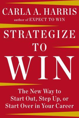 Strategize to Win: The New Way to Start Out, Step Up, or Start Over in Your Career by Carla A. Harris