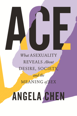 Ace: What Asexuality Reveals about Desire, Society, and the Meaning of Sex by Angela Chen
