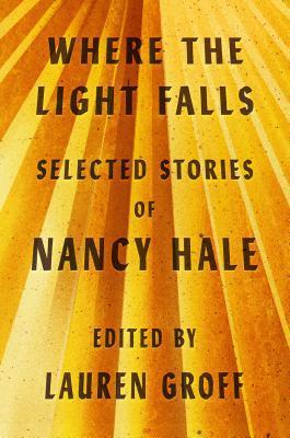 Where the Light Falls: Selected Stories of Nancy Hale by Lauren Groff, Nancy Hale