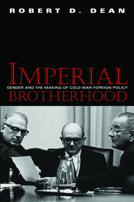 Imperial Brotherhood: Gender and the Making of Cold War Foreign Policy by Robert Dean