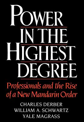 Power in the Highest Degree: Professionals and the Rise of a New Mandarin Order by William A. Schwartz, Yale Magrass, Charles Derber