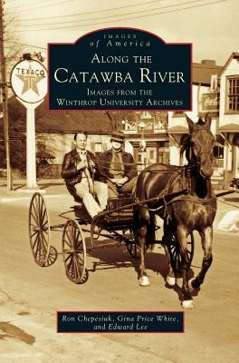 Along the Catawba River: Images from the Winthrop University Archives by Edward Lee, Ron Chepesiuk, Gina Price White