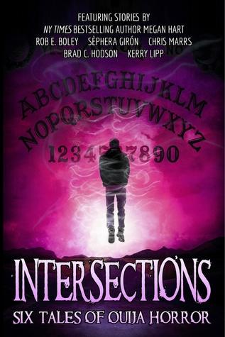 Intersections: Six Tales of Ouija Horror by Sèphera Girón, Kerry G.S. Lipp, Rob E. Boley, Megan Hart, Brad C. Hodson, Chris Marrs