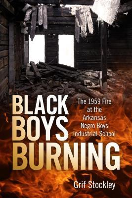 Black Boys Burning: The 1959 Fire at the Arkansas Negro Boys Industrial School by Grif Stockley