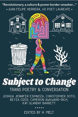 Subject to Change: Trans Poetry & Conversation by Beyza Ozer, Kay Ulanday Barrett, Joshua Jennifer Espinoza, H. Melt, Cameron Awkward-Rich, Christopher Soto