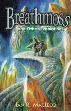 Breathmoss and Other Exhalations by Ian R. MacLeod