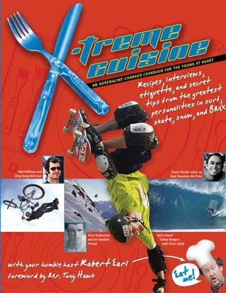 X-treme Cuisine: An Adrenaline-Charged Cookbook for the Young at Heart by Tony Hawk, Robert Earl