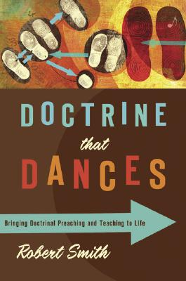 Doctrine That Dances: Bringing Doctrinal Preaching and Teaching to Life by Robert Smith