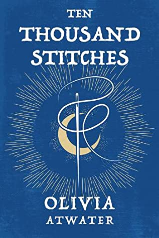 Ten Thousand Stitches by Olivia Atwater